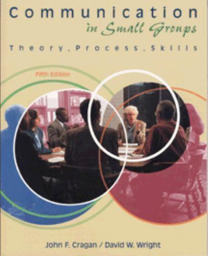 Communication in Small Groups: Theory, Process, Skills By John F. Cragan, David