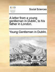 A Letter from a Young Gentleman in Dublin, to His Father in London. by Gentleman In Dublin Young Gentleman in Dublin (Paperback / softback, 2010)