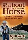 It's Not about the Horse: It's about Overcoming Fear and Self-Doubt by Wyatt Webb, Cindy Pearlman (Paperback, 2003)