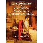 Consumerism and the Emergence of the Middle Class in Colonial America by Christina J. Hodge (Hardback, 2014)