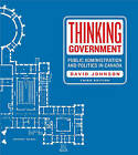 Thinking Government: Public Administration and Politics in Canada by David Johnson (Paperback, 2011)