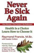 Never Be Sick Again: Health Is a Choice, Learn How to Choose It Raymond Francis