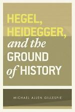 Hegel, Heidegger and the Ground of History by Michael A. Gillespie (2015,...
