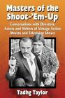 Masters of the Shoot-'Em-Up: Conversations with Directors, Actors and Writers of Vintage Action Movies and Television Shows by Tadhg Taylor (Paperback, 2015)