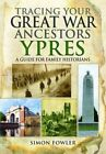 Tracing Your Great War Ancestors: Ypres: A Guide for Family Historians by Simon Fowler (Paperback, 2015)