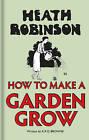 Heath Robinson: How to Make a Garden Grow by W. Heath Robinson, K. R. G. Browne (Hardback, 2016)