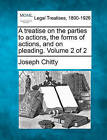 A Treatise on the Parties to Actions, the Forms of Actions, and on Pleading. Volume 2 of 2 by Joseph Chitty (Paperback / softback, 2010)