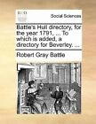 Battle's Hull Directory, for the Year 1791, ... to Which Is Added, a Directory for Beverley. ... by Robert Gray Battle (Paperback / softback, 2010)