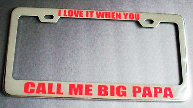 LOVE IT WHEN YOU CALL ME BIG PAPA License Plate Frame