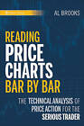 Reading Price Charts Bar by Bar: The Technical Analysis of Price Action for the Serious Trader by Al Brooks (Hardback, 2009)