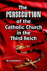 The Persecution of the Catholic Church in the Third Reich by Anonymous (Paperback, 2003)