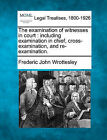 The Examination of Witnesses in Court: Including Examination in Chief, Cross-Examination, and Re-Examination. by Frederic John Wrottesley (Paperback / softback, 2010)