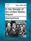 In the Senate of the United States - Report by Anonymous (Paperback / softback, 2012)