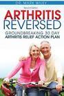 Arthritis Reversed : Groundbreaking 30-Day Arthritis Relief Action Plan by Mark Wiley (2014, Paperback)