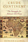 Crude Continent: The Struggle for Africa's Oil Prize by Duncan Clarke (Hardback, 2008)