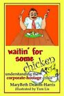 Waitin' for Some Chicken Understanding The Corporate Hostage by Mary Beth D