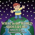 What in the World Should I Be by Debra M Jones (Paperback / softback, 2010)