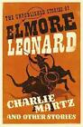 Charlie Martz and Other Stories: The Unpublished Stories of Elmore Leonard by Elmore Leonard (Paperback, 2016)