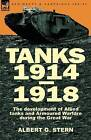 Tanks 1914-1918; The Development of Allied Tanks and Armoured Warfare During the Great War by Albert G Stern (Hardback, 2010)