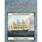 The Masting of American Merchant Sail in the 1850s: An Illustrated Study by William L Crothers (Paperback, 2014)
