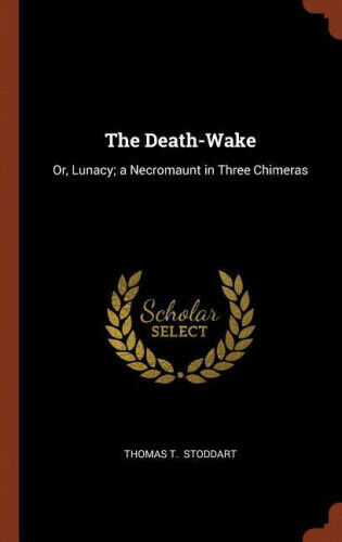 The Death-Wake: Or, Lunacy; A Necromaunt in Three Chimeras by Thomas T. Stoddart