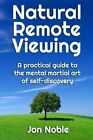 Natural Remote Viewing: A Practical Guide to the Mental Martial Art of Self-Discovery by Jon Noble (Paperback / softback, 2013)