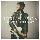 That Was Then This Is Now 5099960707321 by Josh Wilson CD
