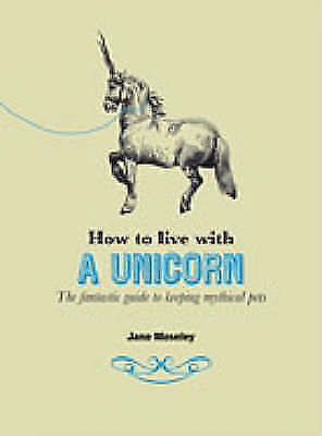 How to Live with a Unicorn: The Fantastic Guide to Keeping Mystical Pets, Mosele