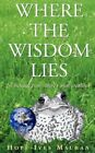 Where The Wisdom Lies a Message From Nature's Small Creatures by Hope Ives Mau