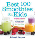 Best 100 Smoothies for Kids: Incredibly Nutritious and Totally Delicious No-Sugar-Added Smoothies for Any Time of Day by Deborah Harroun (Paperback / softback)