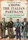 Among the Italian Partisans: The Allied Contribution to the Resistance by Malcolm Edward Tudor (Hardback, 2016)