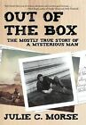 Out of the Box: The Mostly True Story of a Mysterious Man by Julie C Morse (Hardback, 2012)