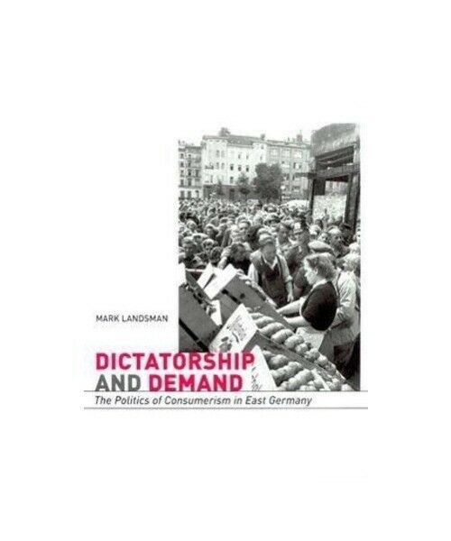 "Mark Landsman ""Dictatorship and Demand - The Politics of Consumerism in East Ger"