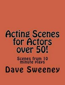 Acting Scenes for Actors Over 50! : Scenes from 10 Minute Plays by Dave  Sweeney (2016, Paperback)