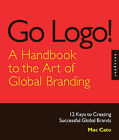Go Logo, a Handbook to the Art of Global Branding: 12 Keys to Creating Successful Global Brands by Mac Cato (Hardback, 2009)