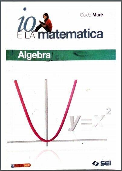 Io e la Matematica - Algebra + Per prepararsi all'esame (Guido Marè) SEI