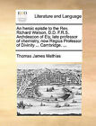 An Heroic Epistle to the REV. Richard Watson, D.D. F.R.S. Archdeacon of Ely, Late Professor of Chemistry, Now Regius Professor of Divinity ... Cambridge. ... by Thomas James Mathias (Paperback / softback, 2010)