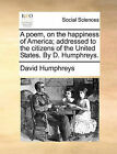 A Poem, on the Happiness of America; Addressed to the Citizens of the United States. by D. Humphreys. by David Humphreys (Paperback / softback, 2010)