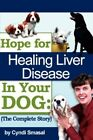 Hope for Healing Liver Disease in Your Dog The Complete Story 9781434319166
