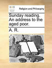 Sunday Reading. an Address to the Aged Poor. by R A R (Paperback / softback, 2010)