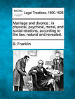 Marriage and Divorce: In Physical, Psychical, Moral, and Social Relations, According to the Law, Natural and Revealed. by B Franklin (Paperback / softback, 2010)