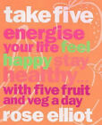 Take Five: How to Eat Fantastic Food Energise Your Life, Feel Happy, Stay Healthy by Rose Elliot (Paperback, 2001)