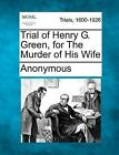 Trial of Henry G. Green, for the Murder of His Wife by Anonymous (Paperback / softback, 2012)