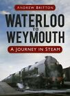 Waterloo to Weymouth: A Journey in Steam by Andrew Britton (Hardback, 2014)