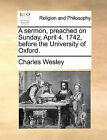 A Sermon, Preached on Sunday, April 4. 1742, Before the University of Oxford. by Charles Wesley (Paperback / softback, 2010)