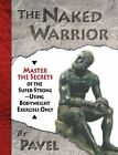 The Naked Warrior : Master the Secrets of the Super-Strong--Using Bodyweight Exercises Only by Pavel Tsatsouline (2010, Paperback)