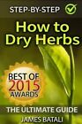 How to Dry Herbs: The Ultimate Guide: From Vertical Herb Gardening to Creating Spice Mixes and Seasonings in the Kitchen by James Batali (Paperback / softback, 2015)
