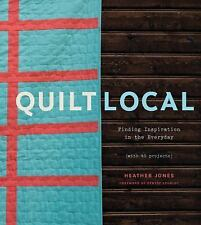 Quilt Local: Finding Inspiration in the Everyday (with 40 Projects), Jones, Heat
