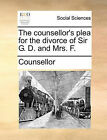 The Counsellor's Plea for the Divorce of Sir G. D. and Mrs. F. by Counsellor (Paperback / softback, 2010)