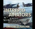 Intrepid Aviators: The True Story of U.S.S. Intrepid's Torpedo Squadron 18... by Gregory G Fletcher (CD-Audio, 2016)